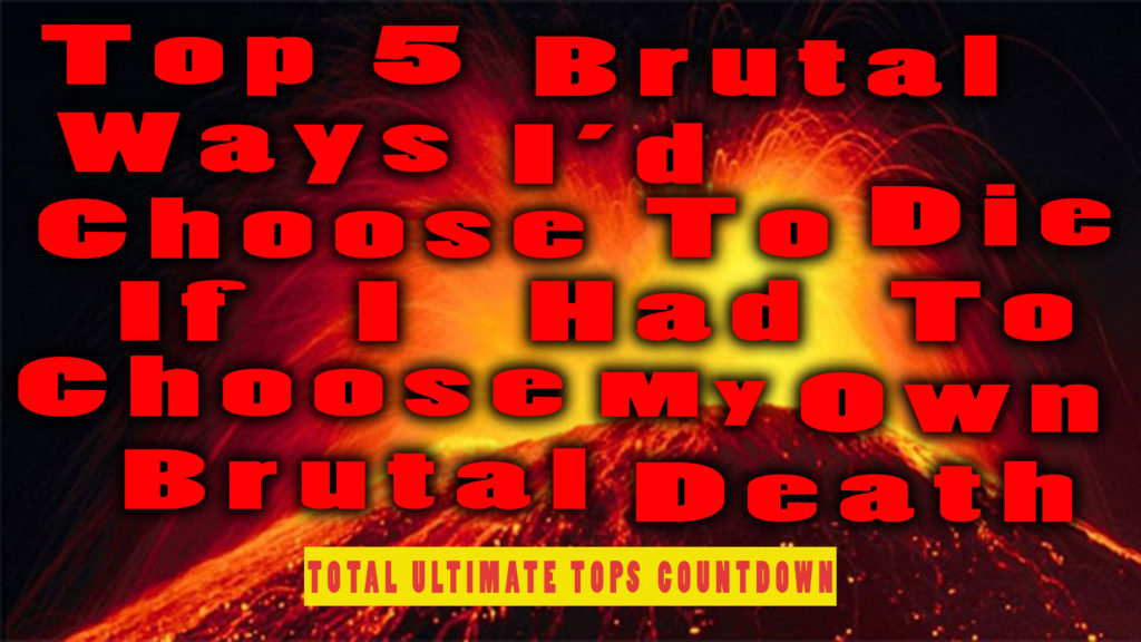 Top 5 Brutal Ways Id Choose To Die If I Had To Choose My Own Brutal Death